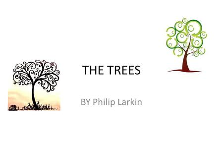 THE TREES BY Philip Larkin. The Trees The trees are coming into leaf Like something almost being said; The recent buds relax and spread, Their greenness.