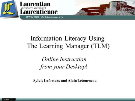 Information Literacy Using The Learning Manager (TLM)‏ Online Instruction from your Desktop! Sylvie Lafortune and Alain Létourneau.