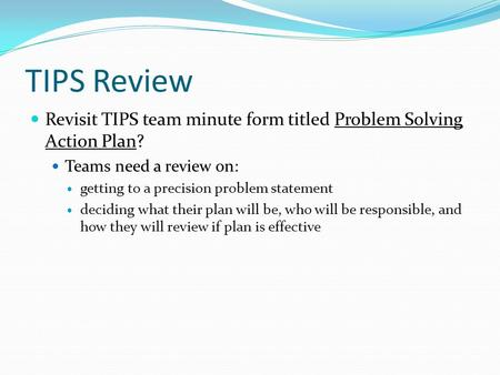 Revisit TIPS team minute form titled Problem Solving Action Plan? Teams need a review on: getting to a precision problem statement deciding what their.