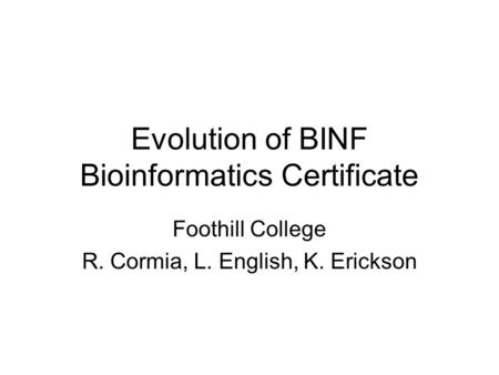 Evolution of BINF Bioinformatics Certificate Foothill College R. Cormia, L. English, K. Erickson.