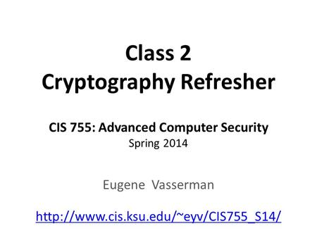 Class 2 Cryptography Refresher CIS 755: Advanced Computer Security Spring 2014 Eugene Vasserman