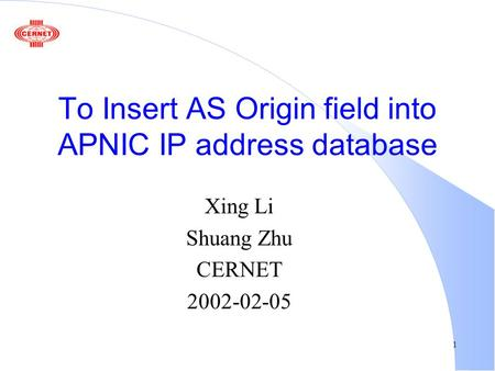 1 To Insert AS Origin field into APNIC IP address database Xing Li Shuang Zhu CERNET 2002-02-05.
