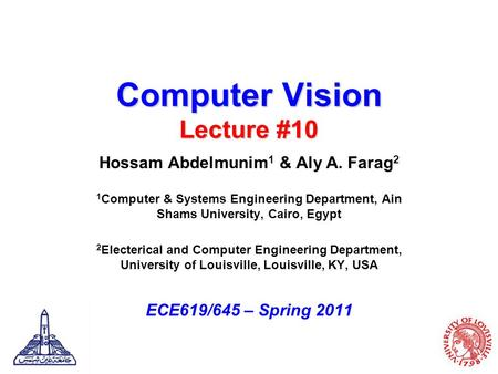 Computer Vision Lecture #10 Hossam Abdelmunim 1 & Aly A. Farag 2 1 Computer & Systems Engineering Department, Ain Shams University, Cairo, Egypt 2 Electerical.