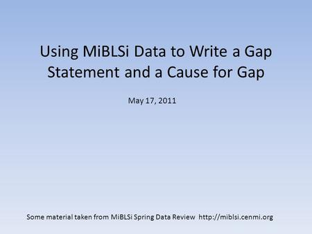 Using MiBLSi Data to Write a Gap Statement and a Cause for Gap May 17, 2011 Some material taken from MiBLSi Spring Data Review