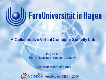 1 J. Keller, R. Naues: A Collaborative Virtual Computer Security Lab Amsterdam,Dec 4, 2006 Amsterdam, DEC 4, 2006 Jörg Keller FernUniversität in Hagen,