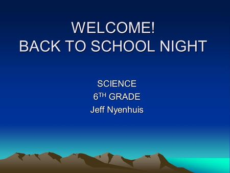 WELCOME! BACK TO SCHOOL NIGHT SCIENCE 6 TH GRADE Jeff Nyenhuis.