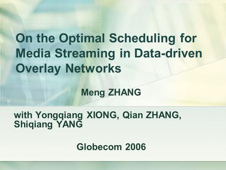On the Optimal Scheduling for Media Streaming in Data-driven Overlay Networks Meng ZHANG with Yongqiang XIONG, Qian ZHANG, Shiqiang YANG Globecom 2006.