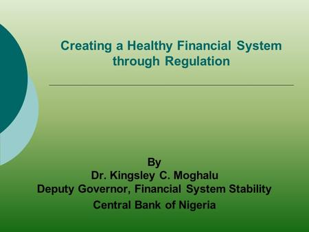 Creating a Healthy Financial System through Regulation By Dr. Kingsley C. Moghalu Deputy Governor, Financial System Stability Central Bank of Nigeria.