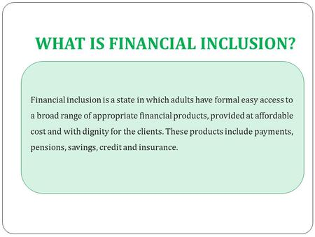 WHAT IS FINANCIAL INCLUSION? Financial inclusion is a state in which adults have formal easy access to a broad range of appropriate financial products,