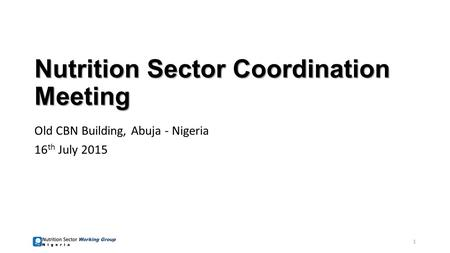 Nutrition Sector Coordination Meeting Old CBN Building, Abuja - Nigeria 16 th July 2015 1.