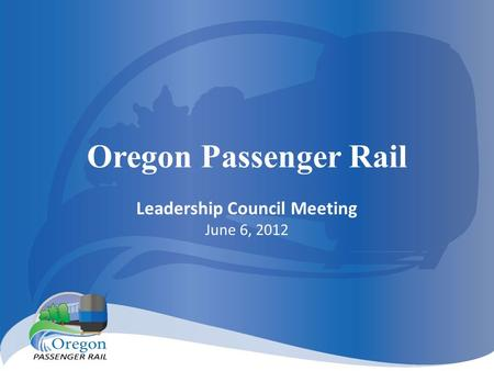 Oregon Passenger Rail Leadership Council Meeting June 6, 2012.