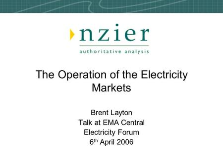 The Operation of the Electricity Markets Brent Layton Talk at EMA Central Electricity Forum 6 th April 2006.