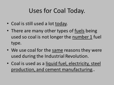 Uses for Coal Today. Coal is still used a lot today. There are many other types of fuels being used so coal is not longer the number 1 fuel type. We use.