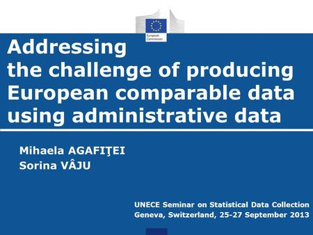 Addressing the challenge of producing European comparable data using administrative data Mihaela AGAFIŢEI Sorina VÂJU UNECE Seminar on Statistical Data.