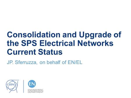 Consolidation and Upgrade of the SPS Electrical Networks Current Status JP. Sferruzza, on behalf of EN/EL.