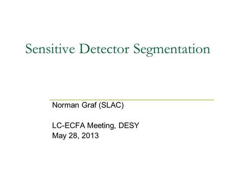 Sensitive Detector Segmentation Norman Graf (SLAC) LC-ECFA Meeting, DESY May 28, 2013.