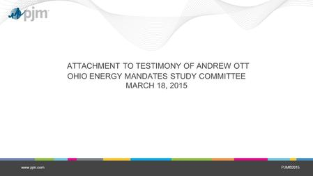 PJM©2015 ATTACHMENT TO TESTIMONY OF ANDREW OTT OHIO ENERGY MANDATES STUDY COMMITTEE MARCH 18, 2015 www.pjm.com.