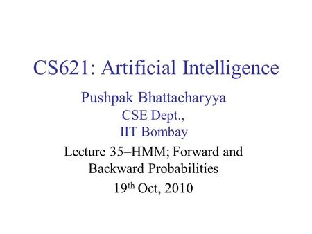 CS621: Artificial Intelligence Pushpak Bhattacharyya CSE Dept., IIT Bombay Lecture 35–HMM; Forward and Backward Probabilities 19 th Oct, 2010.