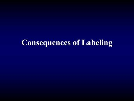 Consequences of Labeling. The Consequences of Labeling Affects one's master status Affects one's self-image Affects one's life chances.