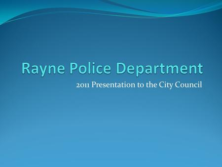 2011 Presentation to the City Council. We, the members of the Rayne Police Department are committed to excellence in law enforcement and are dedicated.