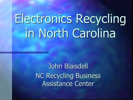 Electronics Recycling in North Carolina John Blaisdell NC Recycling Business Assistance Center.