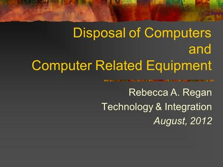 Disposal of Computers and Computer Related Equipment Rebecca A. Regan Technology & Integration August, 2012.