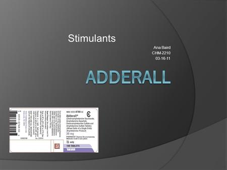 Stimulants Ana Baird CHM-2210 03-16-11. Adderall Generic Name: Amphetamine and dextroamphetamine Salts  Adderall is a central nervous system stimulant.