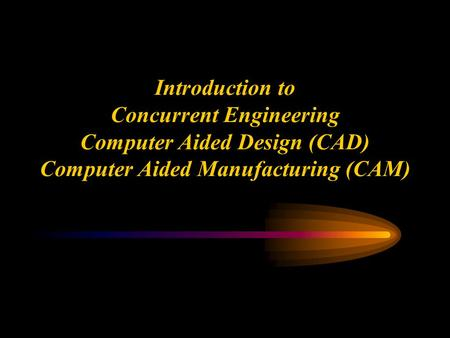 Ken Youssefi Mechanical Engineering department 1 Introduction to Concurrent Engineering Computer Aided Design (CAD) Computer Aided Manufacturing (CAM)