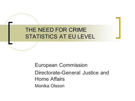 THE NEED FOR CRIME STATISTICS AT EU LEVEL European Commission Directorate-General Justice and Home Affairs Monika Olsson.