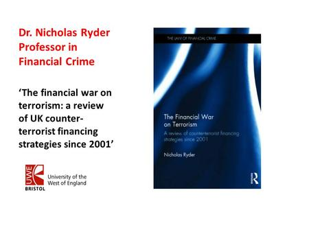 Dr. Nicholas Ryder Professor in Financial Crime 'The financial war on terrorism: a review of UK counter- terrorist financing strategies since 2001'