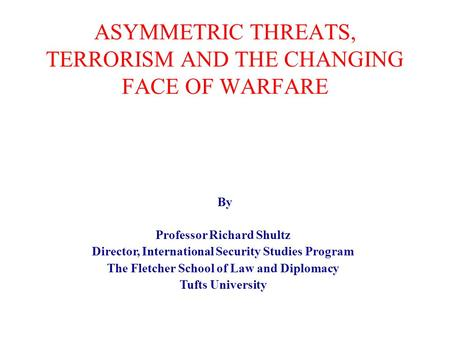 ASYMMETRIC THREATS, TERRORISM AND THE CHANGING FACE OF WARFARE By Professor Richard Shultz Director, International Security Studies Program The Fletcher.