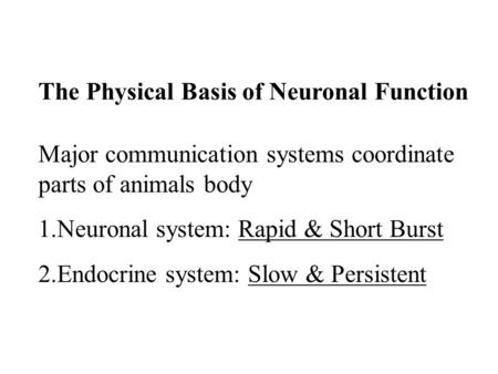 Major communication systems coordinate parts of animals body 1.Neuronal system: Rapid & Short Burst 2.Endocrine system: Slow & Persistent The Physical.