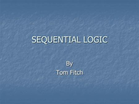 SEQUENTIAL LOGIC By Tom Fitch. Types of Circuits Combinational: Gates Combinational: Gates Sequential: Flip-Flops Sequential: Flip-Flops.
