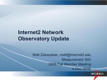 Internet2 Network Observatory Update Matt Zekauskas, Measurement SIG 2006 Fall Member Meeting 4-Dec-2006.