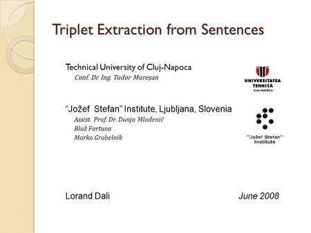 "Triplet Extraction from Sentences Technical University of Cluj-Napoca Conf. Dr. Ing. Tudor Mureşan ""Jožef Stefan"" Institute, Ljubljana, Slovenia Assist."
