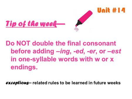 Unit #14 Tip of the week— Do NOT double the final consonant before adding –ing, -ed, -er, or –est in one-syllable words with w or x endings. exceptions.
