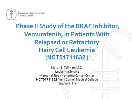 Phase II Study of the BRAF Inhibitor, Vemurafenib, in Patients With Relapsed or Refractory Hairy Cell Leukemia ( NCT01711632 ) Martin S. Tallman, M.D.