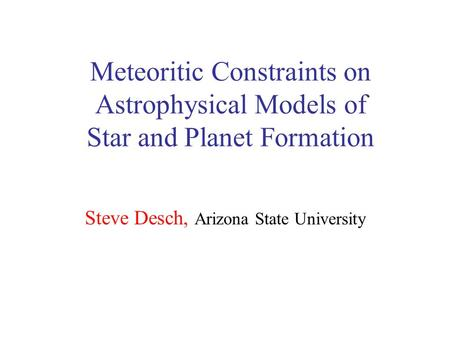 Meteoritic Constraints on Astrophysical Models of Star and Planet Formation Steve Desch, Arizona State University.