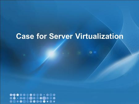 Case for Server Virtualization. Content Why virtualize? Business value of virtualization Virtualization technologies & Hyper-V overview Management and.