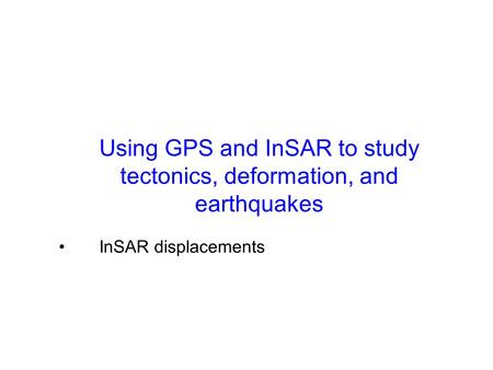 Using GPS and InSAR to study tectonics, deformation, and earthquakes GPS displacements, velocities (and transients) InSAR displacements.