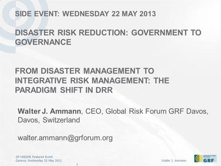 GP UNISDR Featured Event Geneva, Wednesday 22 May 2013Walter J. Ammann 1 SIDE EVENT: WEDNESDAY 22 MAY 2013 DISASTER RISK REDUCTION: GOVERNMENT TO GOVERNANCE.