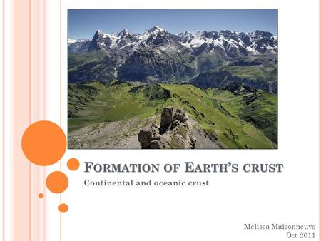 F ORMATION OF E ARTH ' S CRUST Continental and oceanic crust Melissa Maisonneuve Oct 2011.