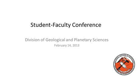 Student-Faculty Conference Division of Geological and Planetary Sciences February 14, 2013.