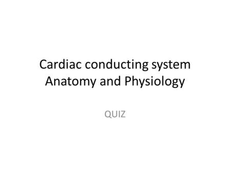 Cardiac conducting system Anatomy and Physiology QUIZ.