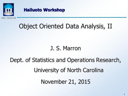 1 UNC, Stat & OR Hailuoto Workshop Object Oriented Data Analysis, II J. S. Marron Dept. of Statistics and Operations Research, University of North Carolina.
