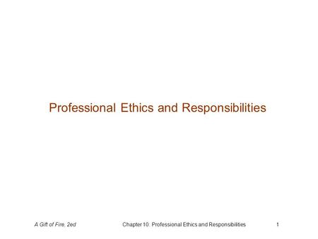 A Gift of Fire, 2edChapter 10: Professional Ethics and Responsibilities1 Professional Ethics and Responsibilities.