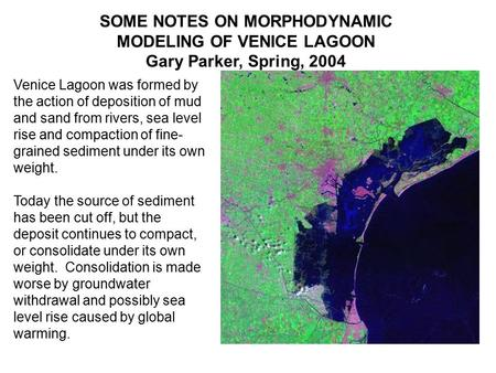 SOME NOTES ON MORPHODYNAMIC MODELING OF VENICE LAGOON Gary Parker, Spring, 2004 Venice Lagoon was formed by the action of deposition of mud and sand from.