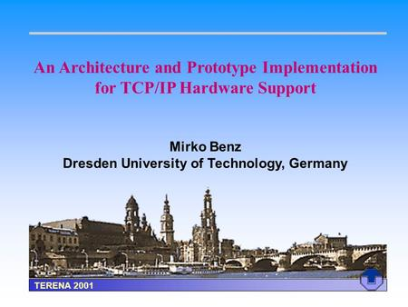 An Architecture and Prototype Implementation for TCP/IP Hardware Support Mirko Benz Dresden University of Technology, Germany TERENA 2001.