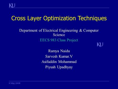 Cross Layer Optimization Techniques 9 May 2008 Department of Electrical Engineering & Computer Science EECS 983 Class Project Ramya Naidu Sarvesh Kumar.V.