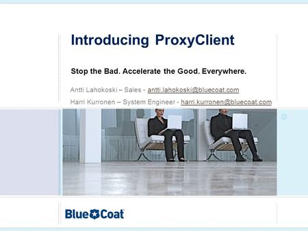 Introducing ProxyClient Stop the Bad. Accelerate the Good. Everywhere. Antti Lahokoski – Sales -
